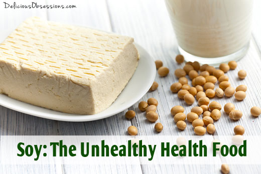 Soy: The Unhealthy Health Food, Part 2 of 2 // deliciousobsessions.com