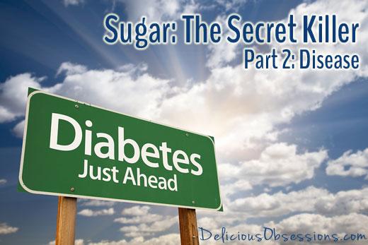 Sugar: The Secret Killer - Part 2 - Disease // deliciousobsessions.com