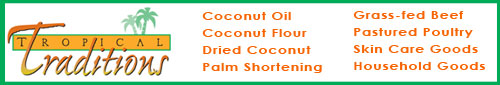 Tropical Traditions - Coconut Oil, Coconut Flour, Grass-fed Beef, Grass-fed Butter, and more