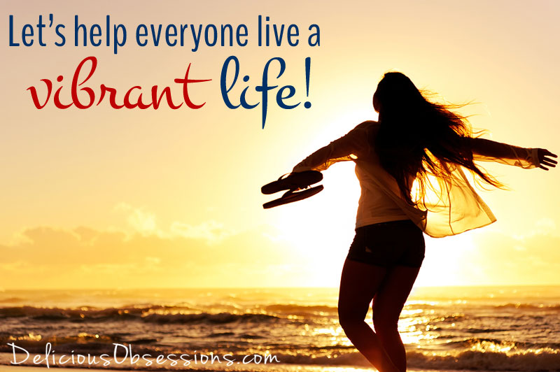 Let's help the world live a vibrant life! // DeliciousObsessions.com
