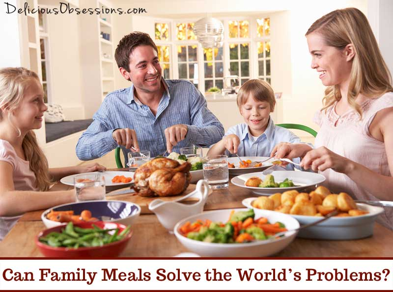 Can Family Meals Solve the World's Problems? // deliciousobsessions.com