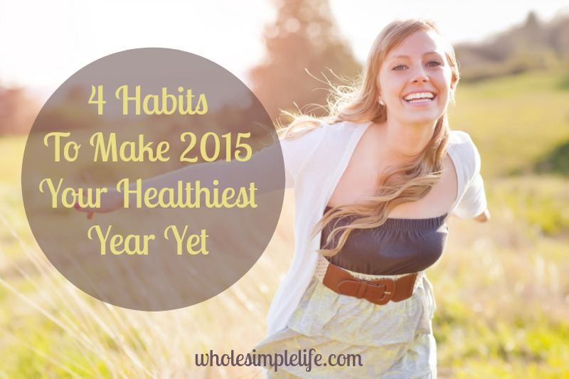 4 Habits To Make 2015 Your Healthiest Year Yet!