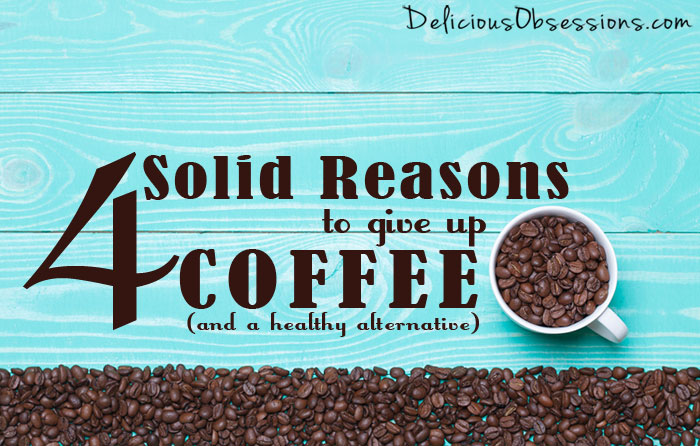 4 Solid Reasons to Give Up Coffee and Caffeine + a Healthy Alternative!