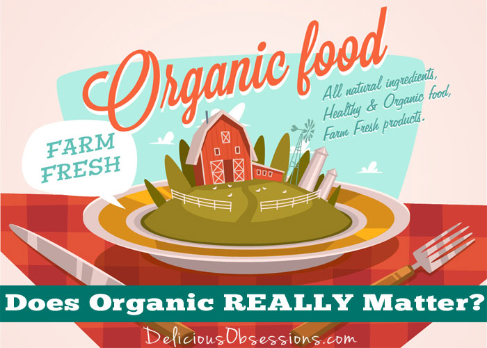 Does Organic REALLY Matter? Yes and No and Let Me Tell You Why.
