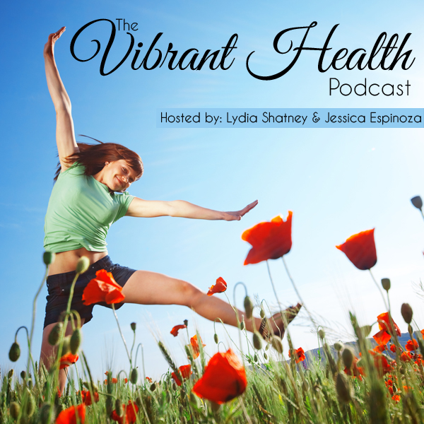 The Vibrant Health Podcast With Jessica Espinoza and Lydia Shatney // deliciousobsessions.com