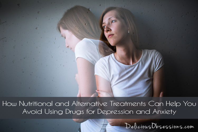 How Nutritional and Alternative Treatments Can Help You Avoid Using Drugs for Depression and Anxiety