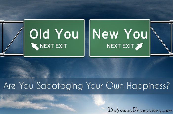 Are You Sabotaging Your Own Happiness? Find Out What to Do! // deliciousobsessions.com