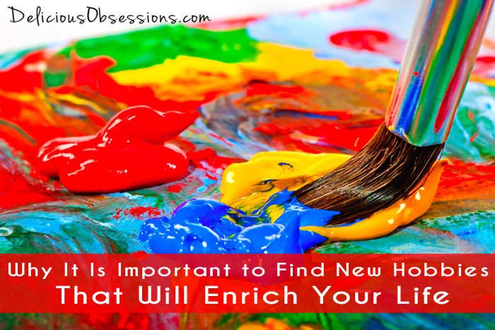 Why It Is Important to Find New Hobbies That Will Enrich Your Life // deliciousobsessions.com