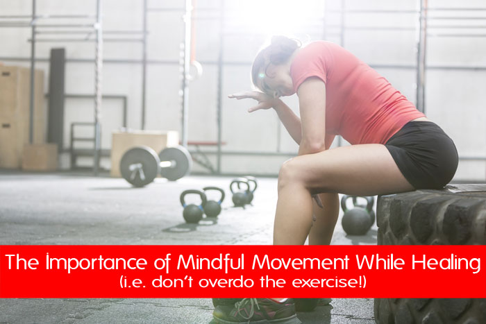 The Importance of Mindful Movement While Healing (i.e. Don't Overdo the Exercise!)