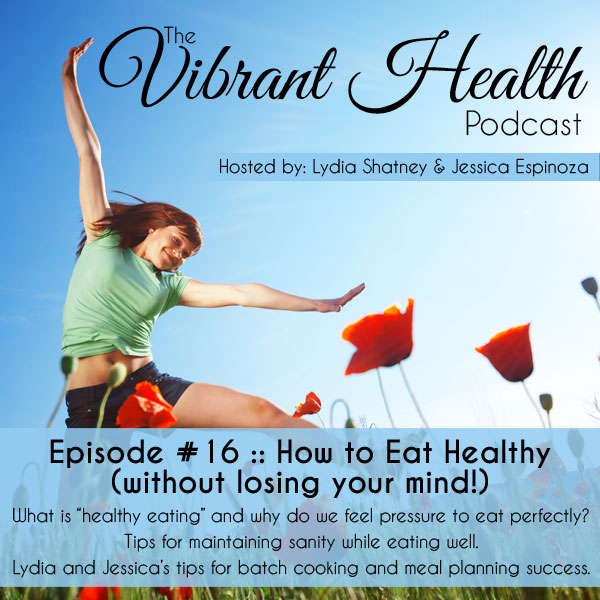 The VH Podcast, Episode 16: How to Eat Healthy (without losing your mind!) // deliciousobsessions.com