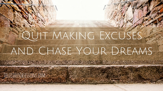 Quit Making Excuses and Chase Your Dreams