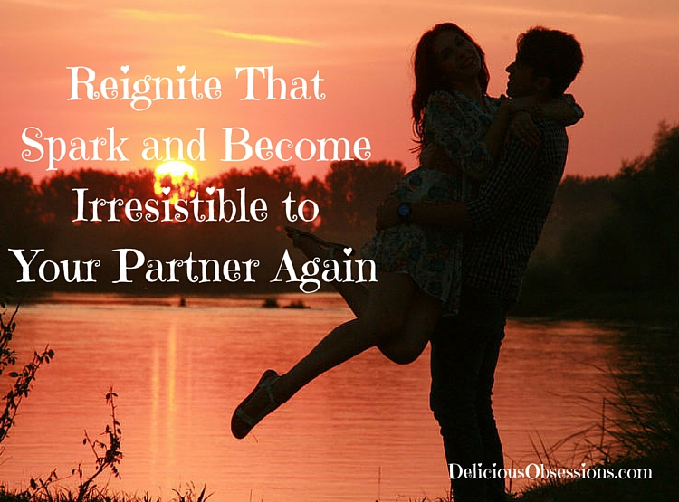 Reignite That Spark and Become Irresistible to Your Partner Again