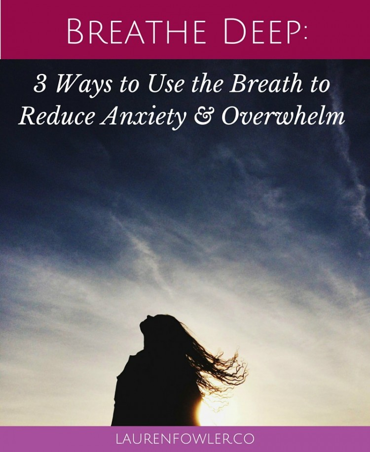 Breathe Deep: 3 Ways to Use the Breath to Reduce Anxiety & Overwhelm