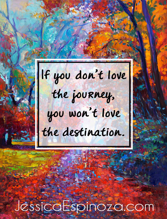 If You Don't Love the Journey, You Won't Love the Destination