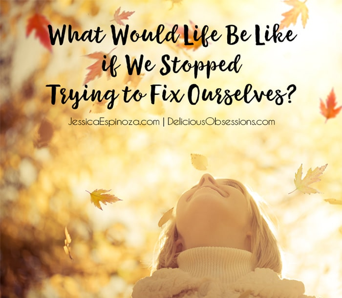 What Would Life Be Like if We Stopped Trying to Fix Ourselves?