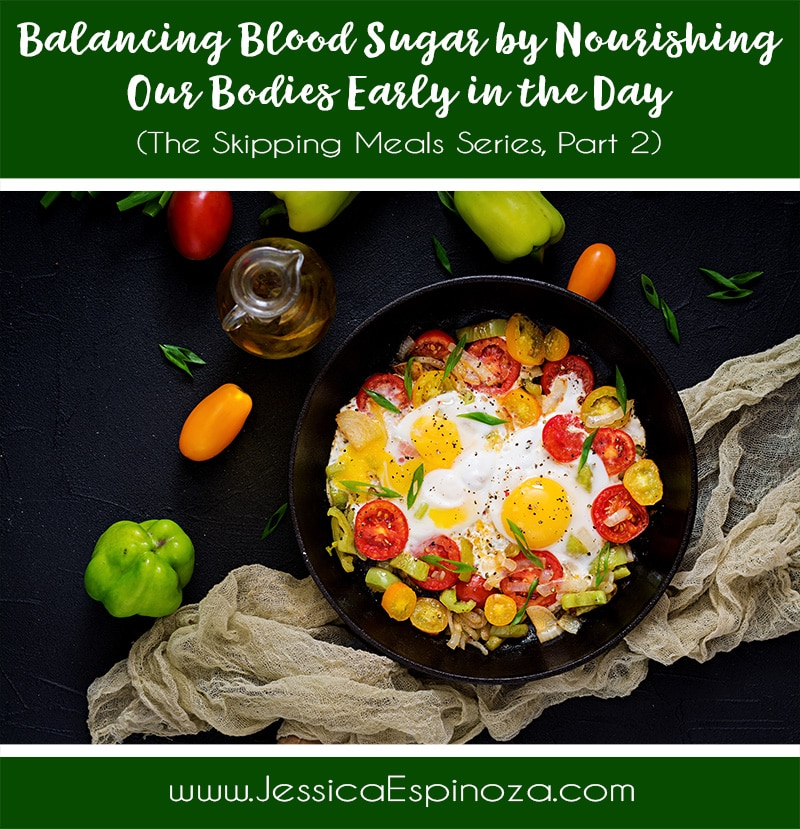 The Skipping Meals Series, Part 2: Balancing Blood Sugar by Nourishing Our Bodies Early in the Day