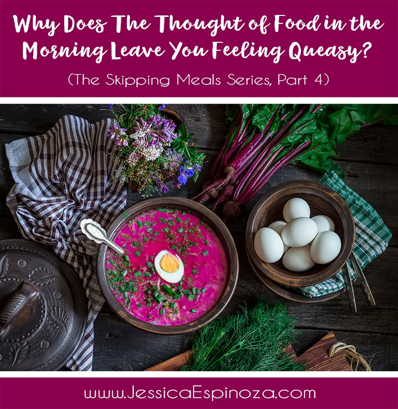 The Skipping Meals Series, Part 4: Why Does The Thought of Food in the Morning Leave You Feeling Queasy?